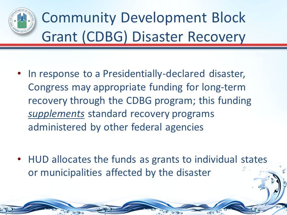 Community Development Block Grant (CDBG) Disaster Recovery In response to a Presidentially-declared disaster, Congress may appropriate funding for long-term recovery through the CDBG program; this funding supplements standard recovery programs administered by other federal agencies HUD allocates the funds as grants to individual states or municipalities affected by the disaster