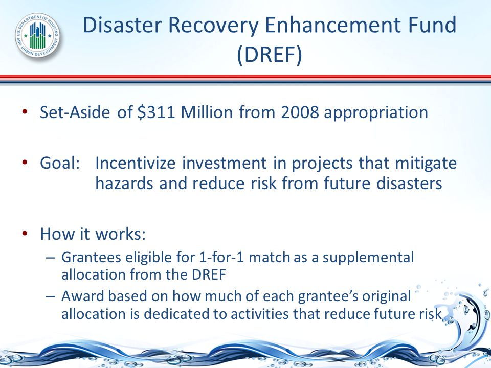 Disaster Recovery Enhancement Fund (DREF) Set-Aside of $311 Million from 2008 appropriation Goal: Incentivize investment in projects that mitigate hazards and reduce risk from future disasters How it works: – Grantees eligible for 1-for-1 match as a supplemental allocation from the DREF – Award based on how much of each grantee's original allocation is dedicated to activities that reduce future risk