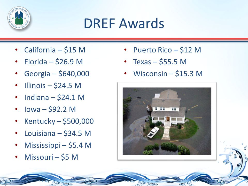 DREF Awards California – $15 M Florida – $26.9 M Georgia – $640,000 Illinois – $24.5 M Indiana – $24.1 M Iowa – $92.2 M Kentucky – $500,000 Louisiana – $34.5 M Mississippi – $5.4 M Missouri – $5 M Puerto Rico – $12 M Texas – $55.5 M Wisconsin – $15.3 M