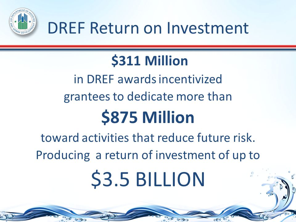 DREF Return on Investment $311 Million in DREF awards incentivized grantees to dedicate more than $875 Million toward activities that reduce future risk.