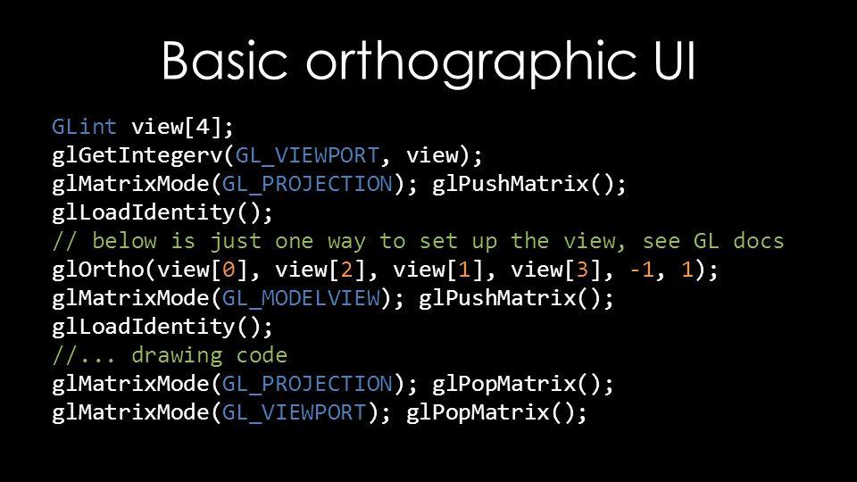 Basic orthographic UI GLint view[4]; glGetIntegerv(GL_VIEWPORT, view); glMatrixMode(GL_PROJECTION); glPushMatrix(); glLoadIdentity(); // below is just