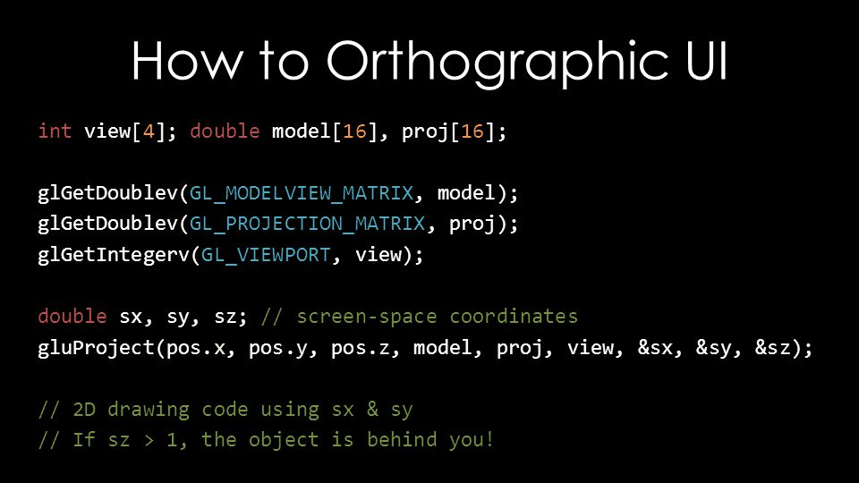 How to Orthographic UI int view[4]; double model[16], proj[16]; glGetDoublev(GL_MODELVIEW_MATRIX, model); glGetDoublev(GL_PROJECTION_MATRIX, proj); glGetIntegerv(GL_VIEWPORT, view); double sx, sy, sz; // screen-space coordinates gluProject(pos.x, pos.y, pos.z, model, proj, view, &sx, &sy, &sz); // 2D drawing code using sx & sy // If sz > 1, the object is behind you!