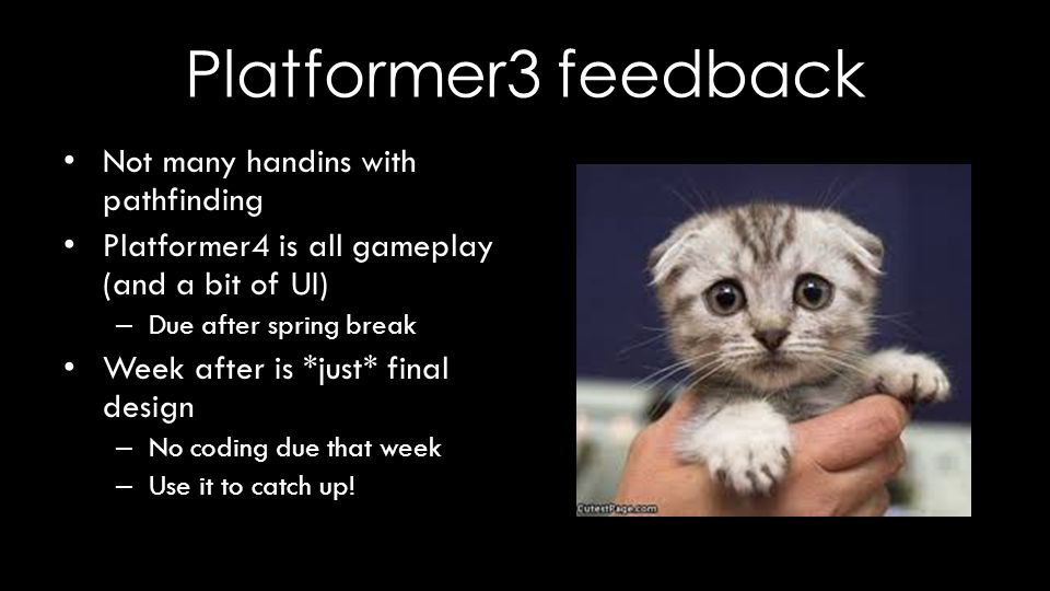 Platformer3 feedback Not many handins with pathfinding Platformer4 is all gameplay (and a bit of UI) – Due after spring break Week after is *just* final design – No coding due that week – Use it to catch up!