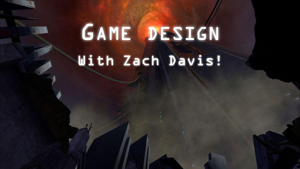 G AME DESIGN With Zach Davis!