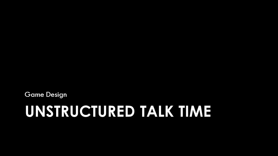 UNSTRUCTURED TALK TIME Game Design
