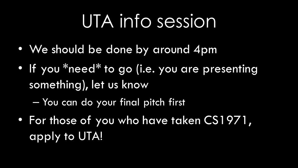 UTA info session We should be done by around 4pm If you *need* to go (i.e. you are presenting something), let us know – You can do your final pitch fi