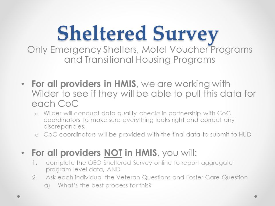Unsheltered Survey The SAME survey will be administered across the State made up of this general survey format : o HUD Required Questions o 2015 Focus questions o Additional questions you may choose to ask from the Question Bank (we will create this bank together!) Each CoC will choose what questions they would like to ask from the question bank and will finalize their specific CoC unsheltered survey by November Working to establish a common data gathering and analysis process.