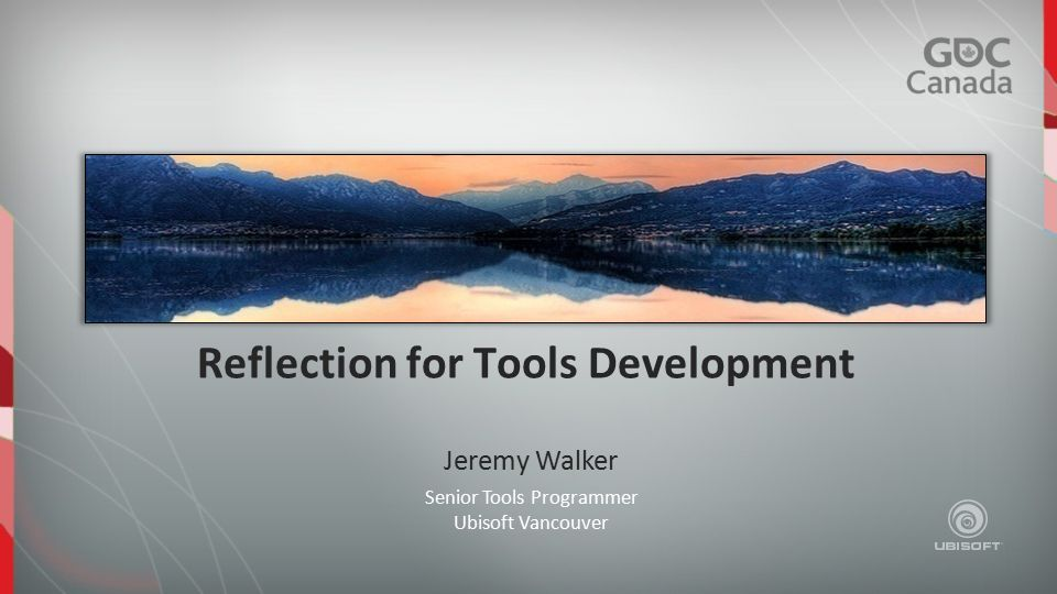 Reflection for Tools Development Senior Tools Programmer Ubisoft Vancouver Jeremy Walker