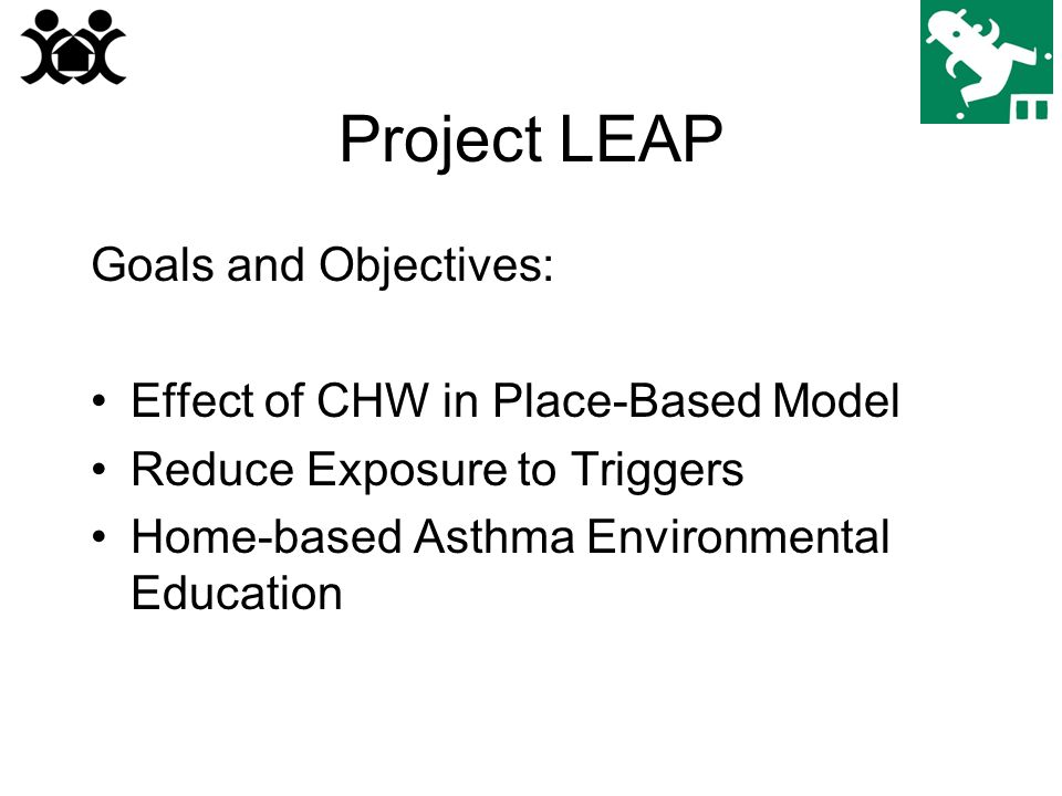 Project LEAP Goals and Objectives: Effect of CHW in Place-Based Model Reduce Exposure to Triggers Home-based Asthma Environmental Education
