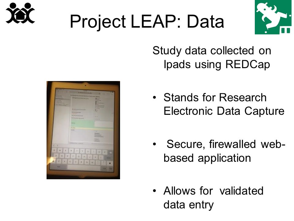 Project LEAP: Data Study data collected on Ipads using REDCap Stands for Research Electronic Data Capture Secure, firewalled web- based application Allows for validated data entry