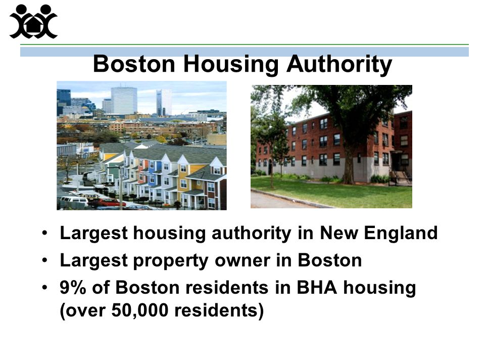 Boston Housing Authority Largest housing authority in New England Largest property owner in Boston 9% of Boston residents in BHA housing (over 50,000 residents)