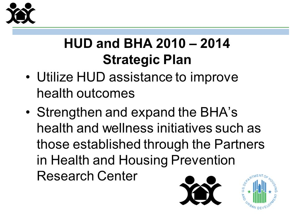 HUD and BHA 2010 – 2014 Strategic Plan Utilize HUD assistance to improve health outcomes Strengthen and expand the BHA's health and wellness initiatives such as those established through the Partners in Health and Housing Prevention Research Center