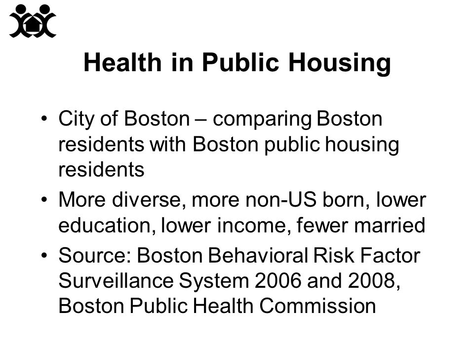 Health in Public Housing City of Boston – comparing Boston residents with Boston public housing residents More diverse, more non-US born, lower education, lower income, fewer married Source: Boston Behavioral Risk Factor Surveillance System 2006 and 2008, Boston Public Health Commission