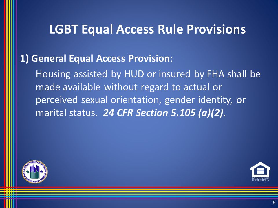 1) General Equal Access Provision: Housing assisted by HUD or insured by FHA shall be made available without regard to actual or perceived sexual orientation, gender identity, or marital status.