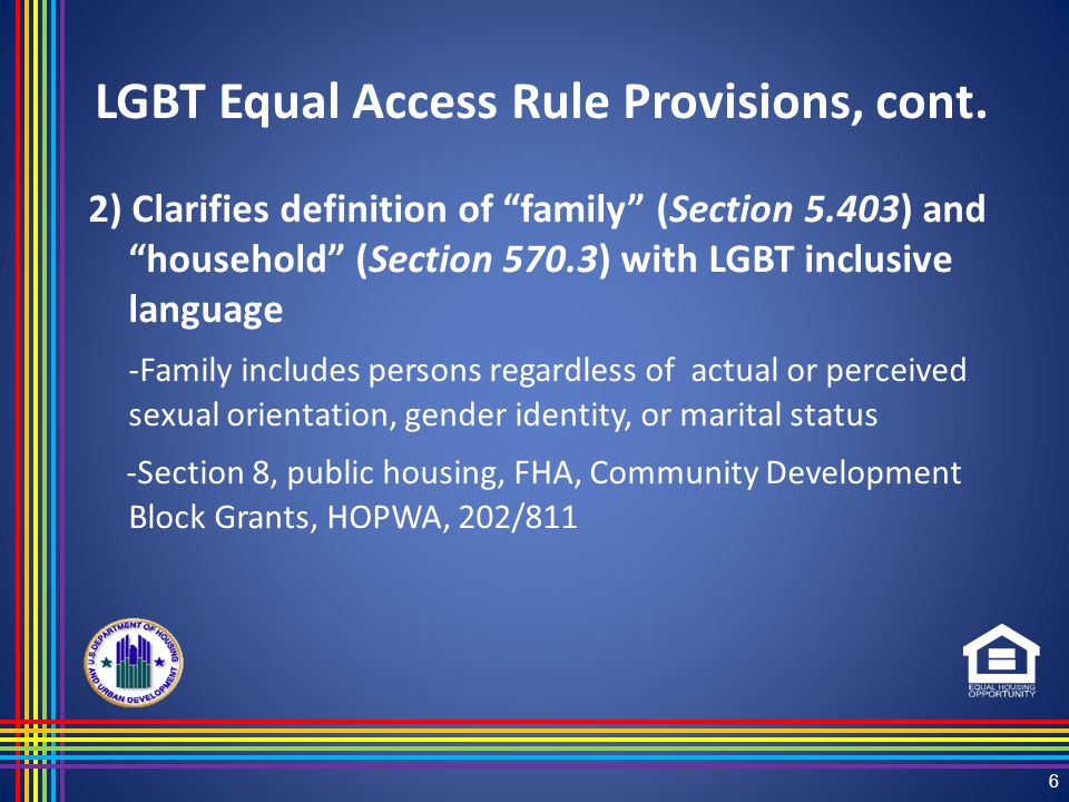 2) Clarifies definition of family (Section 5.403) and household (Section 570.3) with LGBT inclusive language -Family includes persons regardless of actual or perceived sexual orientation, gender identity, or marital status -Section 8, public housing, FHA, Community Development Block Grants, HOPWA, 202/811 6 LGBT Equal Access Rule Provisions, cont.