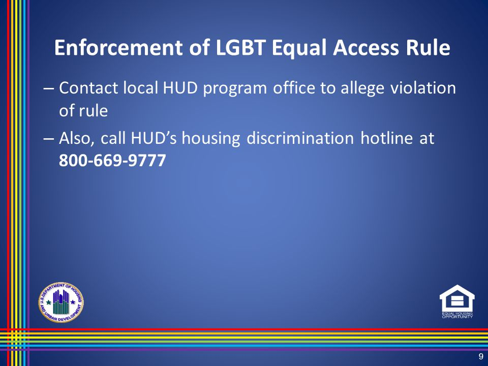 Enforcement of LGBT Equal Access Rule – Contact local HUD program office to allege violation of rule – Also, call HUD's housing discrimination hotline at 800-669-9777 9