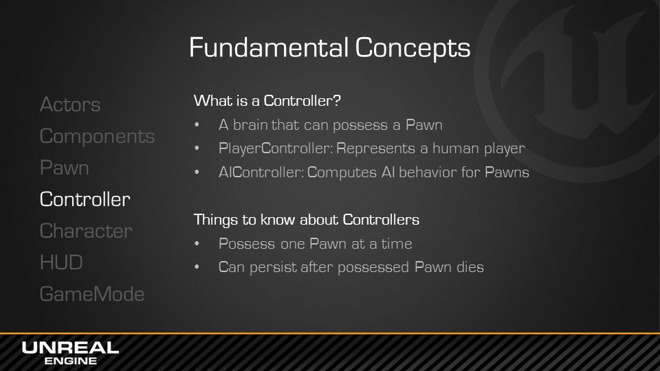 Fundamental Concepts Actors Components Pawn Controller Character HUD GameMode What is a Controller? A brain that can possess a Pawn PlayerController: