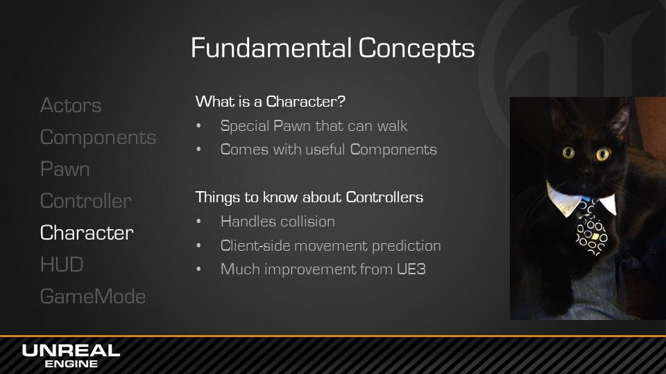 Fundamental Concepts Actors Components Pawn Controller Character HUD GameMode What is a Character? Special Pawn that can walk Comes with useful Compon