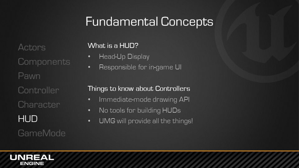 Fundamental Concepts Actors Components Pawn Controller Character HUD GameMode What is a HUD? Head-Up Display Responsible for in-game UI Things to know