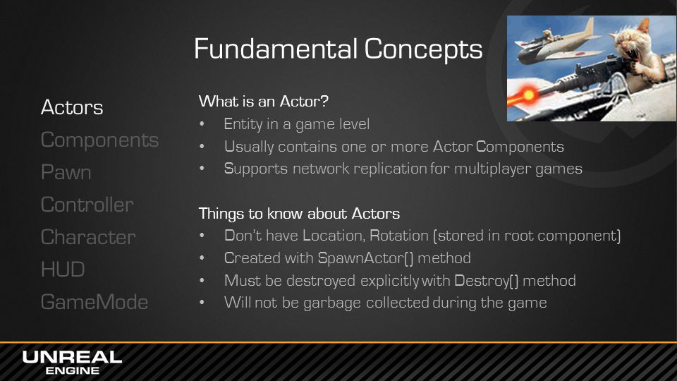 Fundamental Concepts Actors Components Pawn Controller Character HUD GameMode What is an Actor? Entity in a game level Usually contains one or more Ac