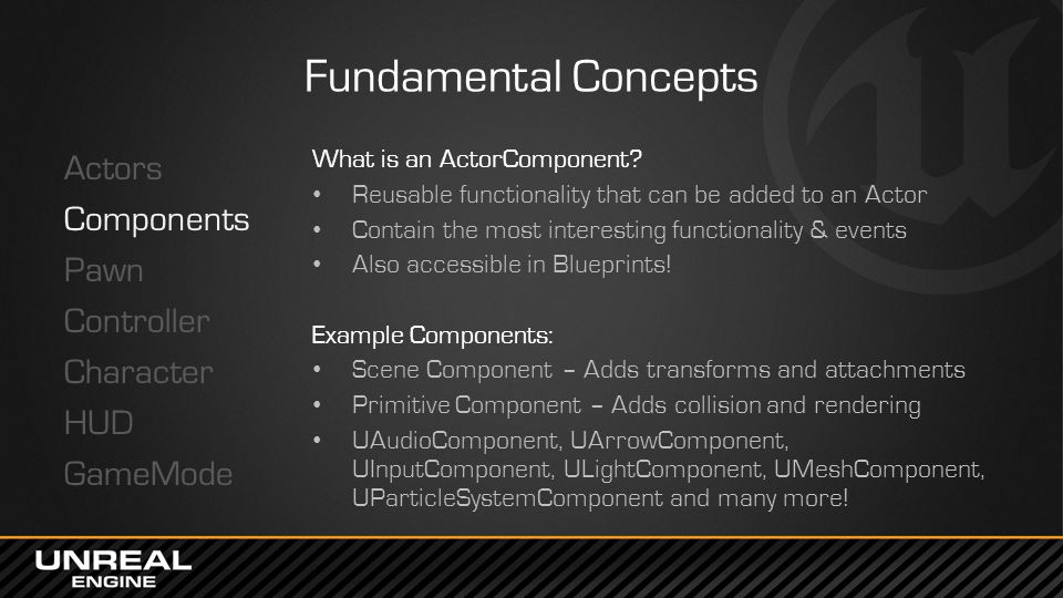 Fundamental Concepts Actors Components Pawn Controller Character HUD GameMode What is an ActorComponent? Reusable functionality that can be added to a