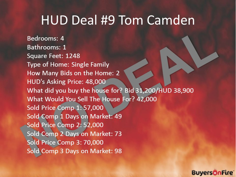 NO DEAL HUD Deal #9 Tom Camden Bedrooms: 4 Bathrooms: 1 Square Feet: 1248 Type of Home: Single Family How Many Bids on the Home: 2 HUD s Asking Price: 48,000 What did you buy the house for.