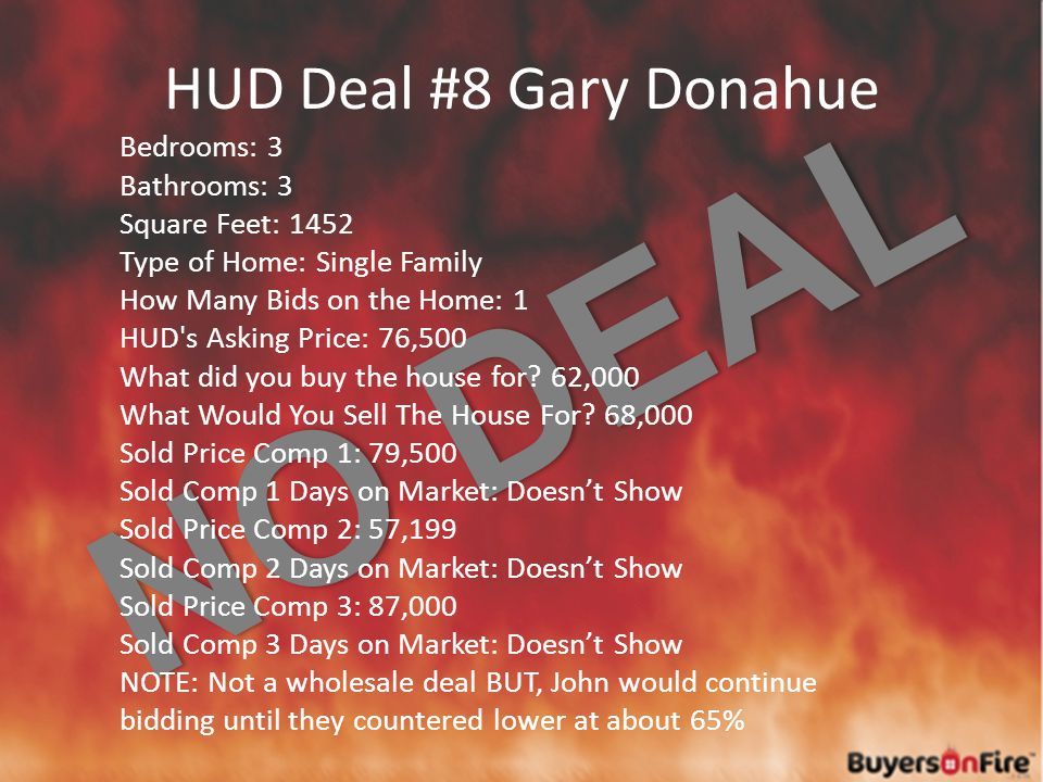 NO DEAL HUD Deal #8 Gary Donahue Bedrooms: 3 Bathrooms: 3 Square Feet: 1452 Type of Home: Single Family How Many Bids on the Home: 1 HUD s Asking Price: 76,500 What did you buy the house for.