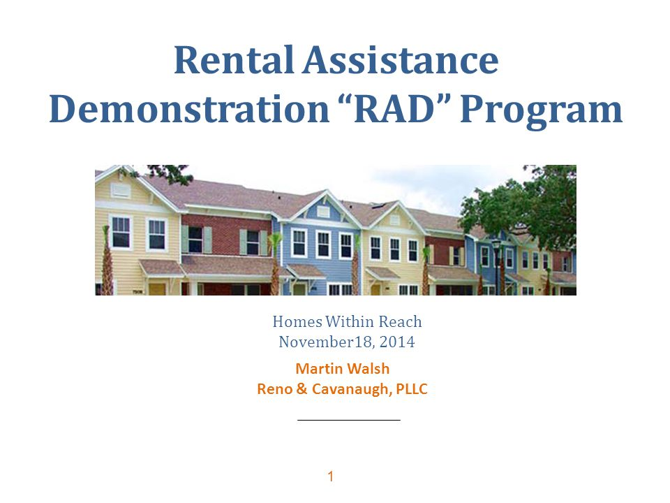 "1 Rental Assistance Demonstration ""RAD"" Program Homes Within Reach November18, 2014 Martin Walsh Reno & Cavanaugh, PLLC"