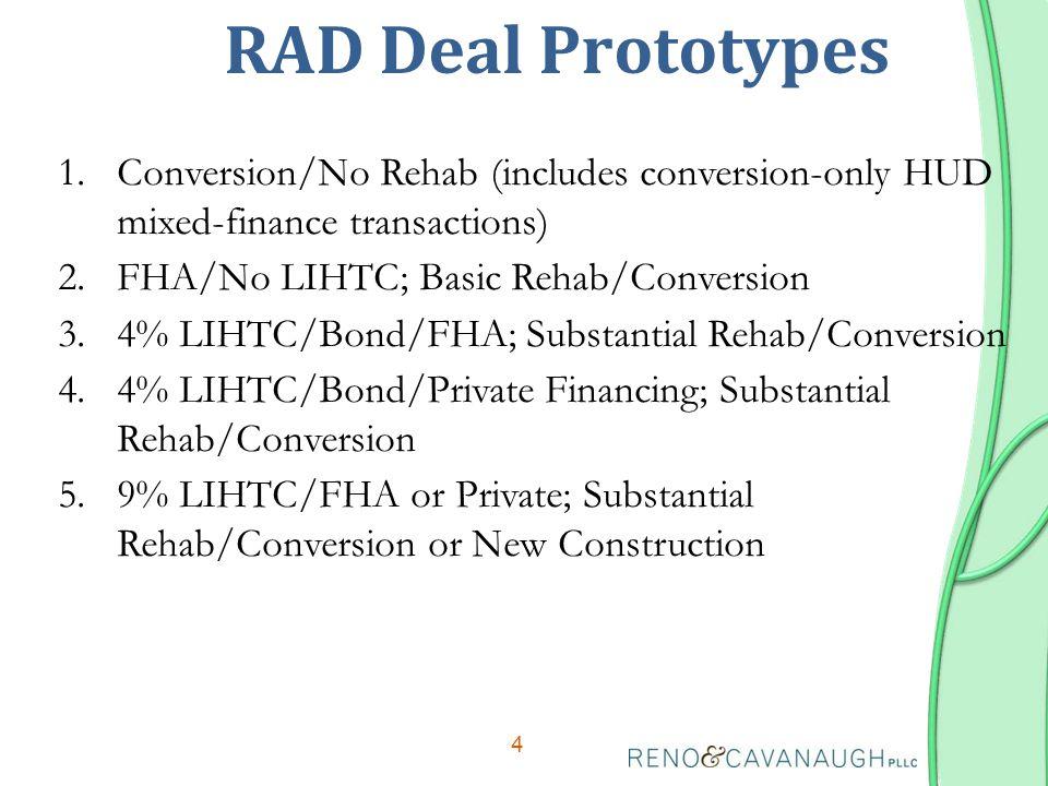 RAD Deal Prototypes 4 1.Conversion/No Rehab (includes conversion-only HUD mixed-finance transactions) 2.FHA/No LIHTC; Basic Rehab/Conversion 3.4% LIHTC/Bond/FHA; Substantial Rehab/Conversion 4.4% LIHTC/Bond/Private Financing; Substantial Rehab/Conversion 5.9% LIHTC/FHA or Private; Substantial Rehab/Conversion or New Construction