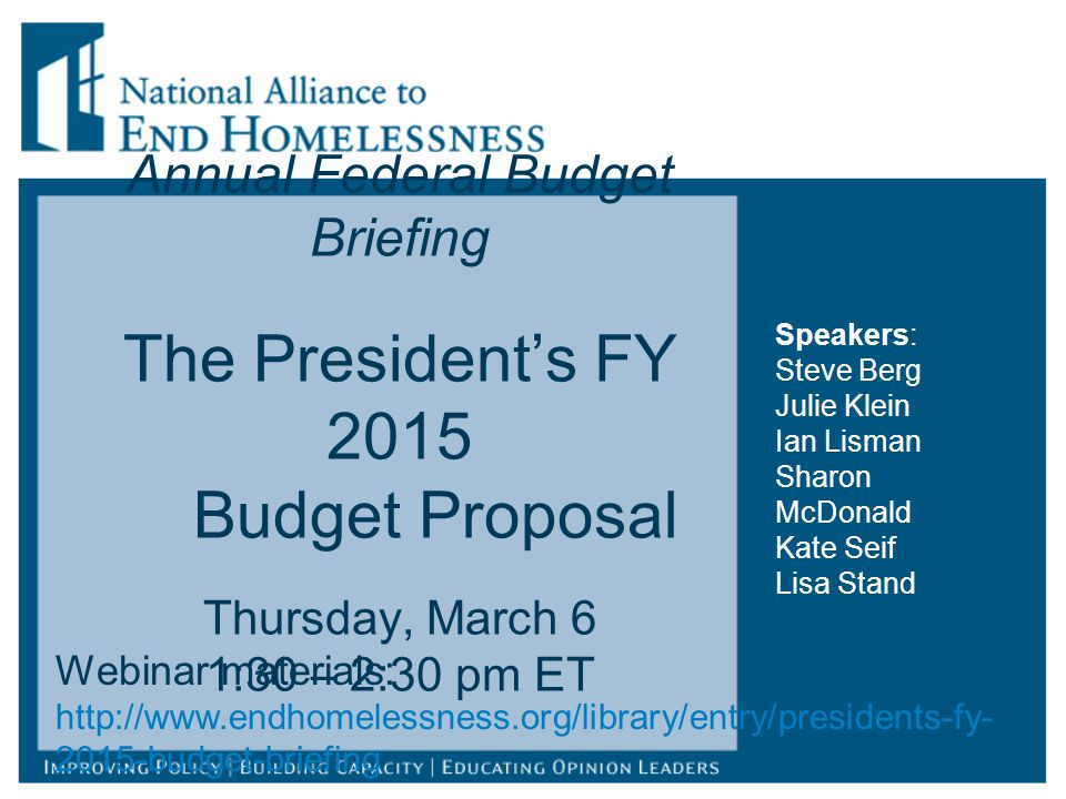 Annual Federal Budget Briefing The President's FY 2015 Budget Proposal Thursday, March 6 1:30 – 2:30 pm ET Webinar materials: http://www.endhomelessness.org/library/entry/presidents-fy- 2015-budget-briefing Speakers: Steve Berg Julie Klein Ian Lisman Sharon McDonald Kate Seif Lisa Stand