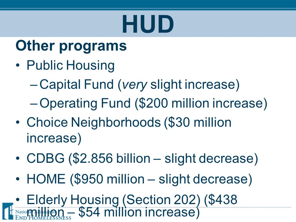 HUD Other programs Public Housing –Capital Fund (very slight increase) –Operating Fund ($200 million increase) Choice Neighborhoods ($30 million increase) CDBG ($2.856 billion – slight decrease) HOME ($950 million – slight decrease) Elderly Housing (Section 202) ($438 million – $54 million increase)