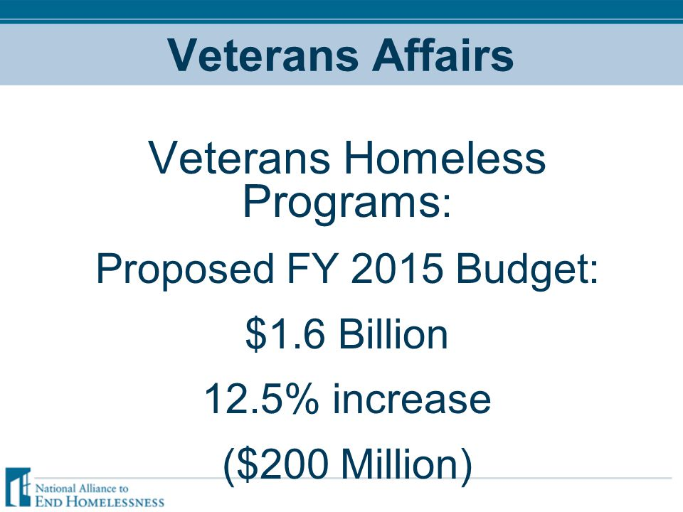 Veterans Affairs Veterans Homeless Programs : Proposed FY 2015 Budget: $1.6 Billion 12.5% increase ($200 Million)