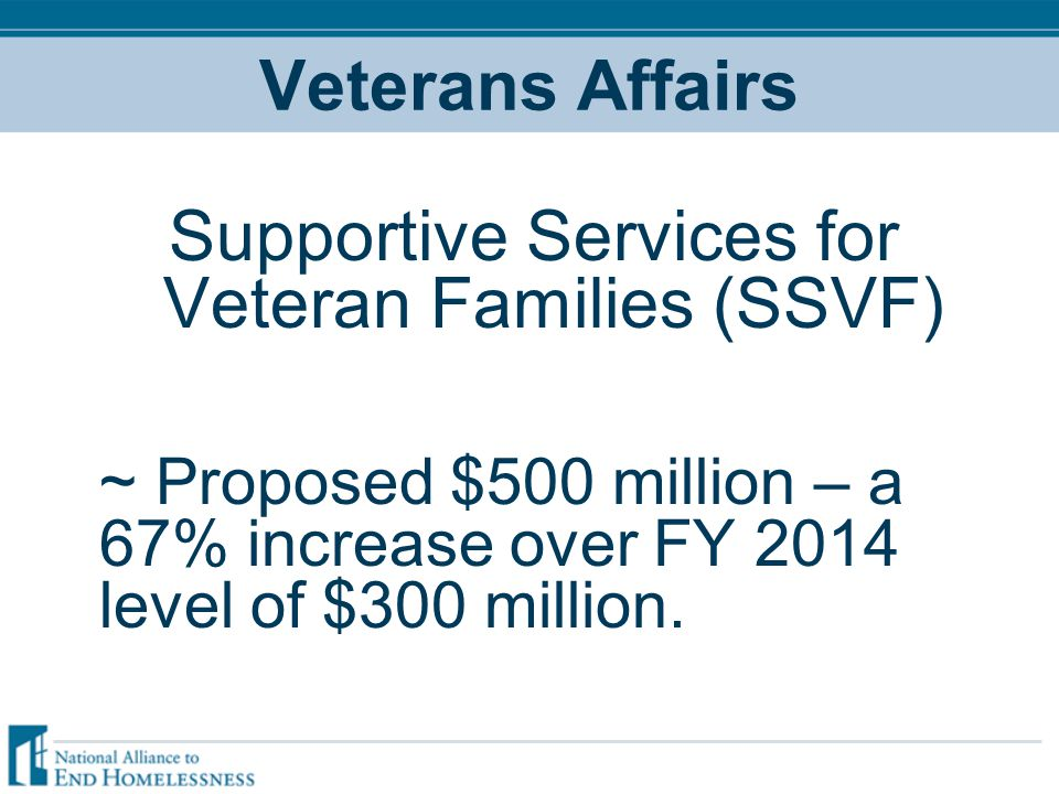 Veterans Affairs Supportive Services for Veteran Families (SSVF) ~ Proposed $500 million – a 67% increase over FY 2014 level of $300 million.