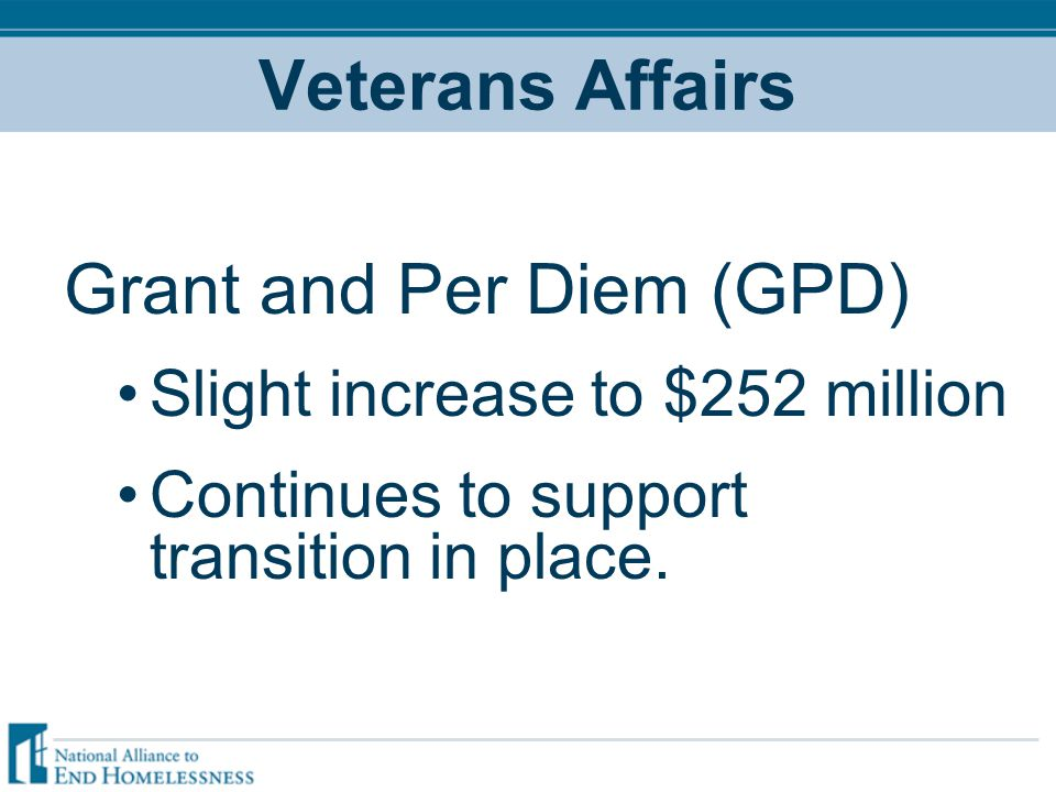 Veterans Affairs Grant and Per Diem (GPD) Slight increase to $252 million Continues to support transition in place.