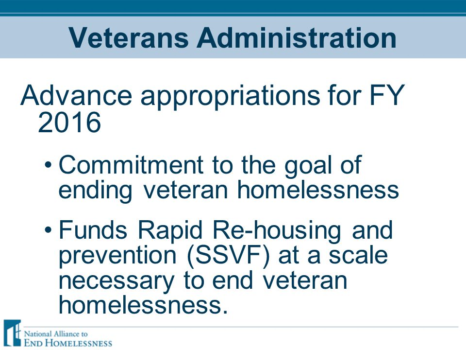 Veterans Administration Advance appropriations for FY 2016 Commitment to the goal of ending veteran homelessness Funds Rapid Re-housing and prevention (SSVF) at a scale necessary to end veteran homelessness.