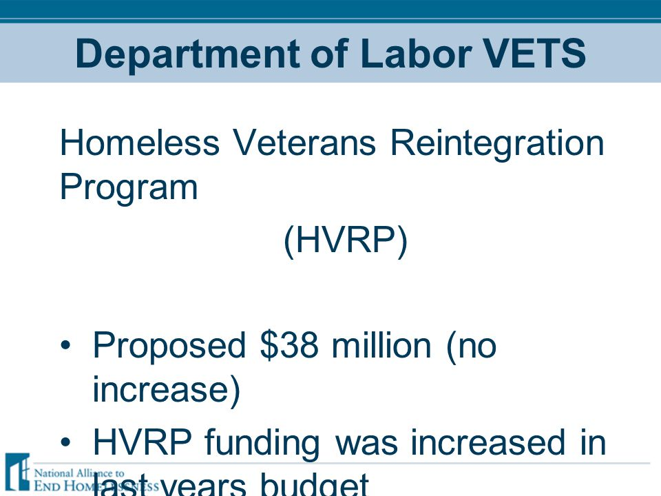 Department of Labor VETS Homeless Veterans Reintegration Program (HVRP) Proposed $38 million (no increase) HVRP funding was increased in last years budget