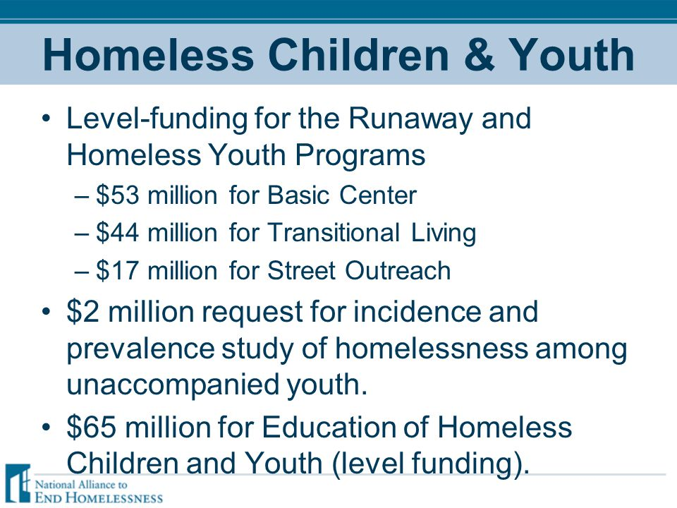 Homeless Children & Youth Level-funding for the Runaway and Homeless Youth Programs –$53 million for Basic Center –$44 million for Transitional Living –$17 million for Street Outreach $2 million request for incidence and prevalence study of homelessness among unaccompanied youth.