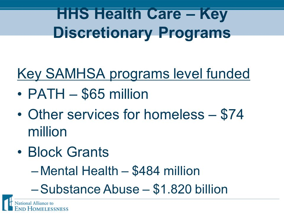 HHS Health Care – Key Discretionary Programs Key SAMHSA programs level funded PATH – $65 million Other services for homeless – $74 million Block Grants –Mental Health – $484 million –Substance Abuse – $1.820 billion