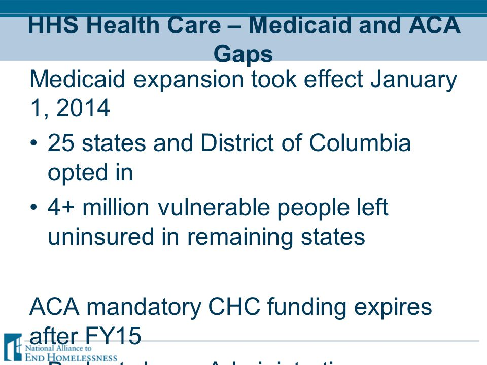 HHS Health Care – Medicaid and ACA Gaps Medicaid expansion took effect January 1, 2014 25 states and District of Columbia opted in 4+ million vulnerable people left uninsured in remaining states ACA mandatory CHC funding expires after FY15 Budget shows Administration supporting extension with $8.1B over 3 more years