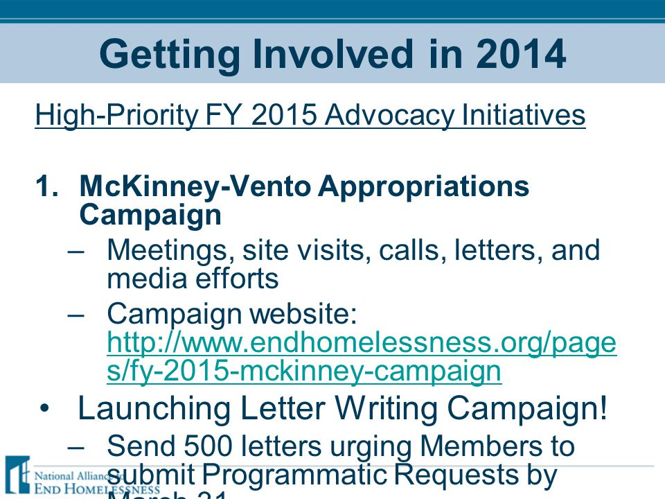 Getting Involved in 2014 High-Priority FY 2015 Advocacy Initiatives 1.McKinney-Vento Appropriations Campaign –Meetings, site visits, calls, letters, and media efforts –Campaign website: http://www.endhomelessness.org/page s/fy-2015-mckinney-campaign http://www.endhomelessness.org/page s/fy-2015-mckinney-campaign Launching Letter Writing Campaign.