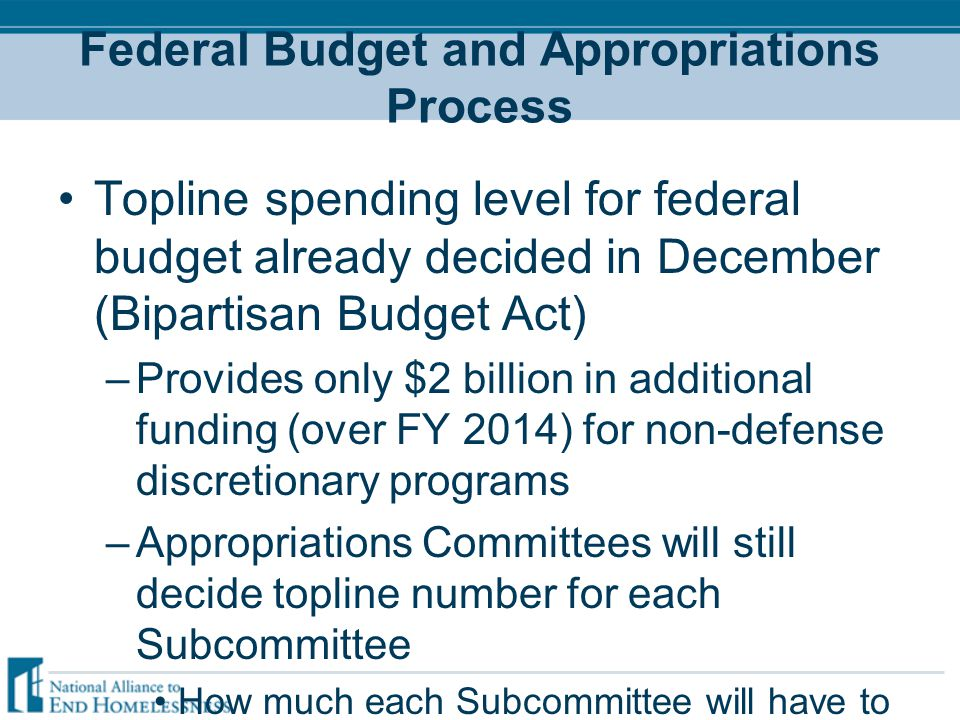 Federal Budget and Appropriations Process Topline spending level for federal budget already decided in December (Bipartisan Budget Act) –Provides only $2 billion in additional funding (over FY 2014) for non-defense discretionary programs –Appropriations Committees will still decide topline number for each Subcommittee How much each Subcommittee will have to spend Appropriations Committees move forward