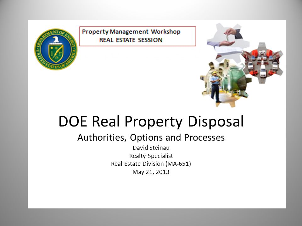 DOE Real Property Disposal - Outline Background/overview Federal Property Act DOE authorities Specific legislation Disposal process/outcomes McKinney-Vento Act
