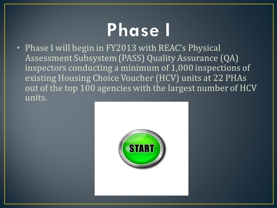 Phase I will begin in FY2013 with REAC's Physical Assessment Subsystem (PASS) Quality Assurance (QA) inspectors conducting a minimum of 1,000 inspections of existing Housing Choice Voucher (HCV) units at 22 PHAs out of the top 100 agencies with the largest number of HCV units.
