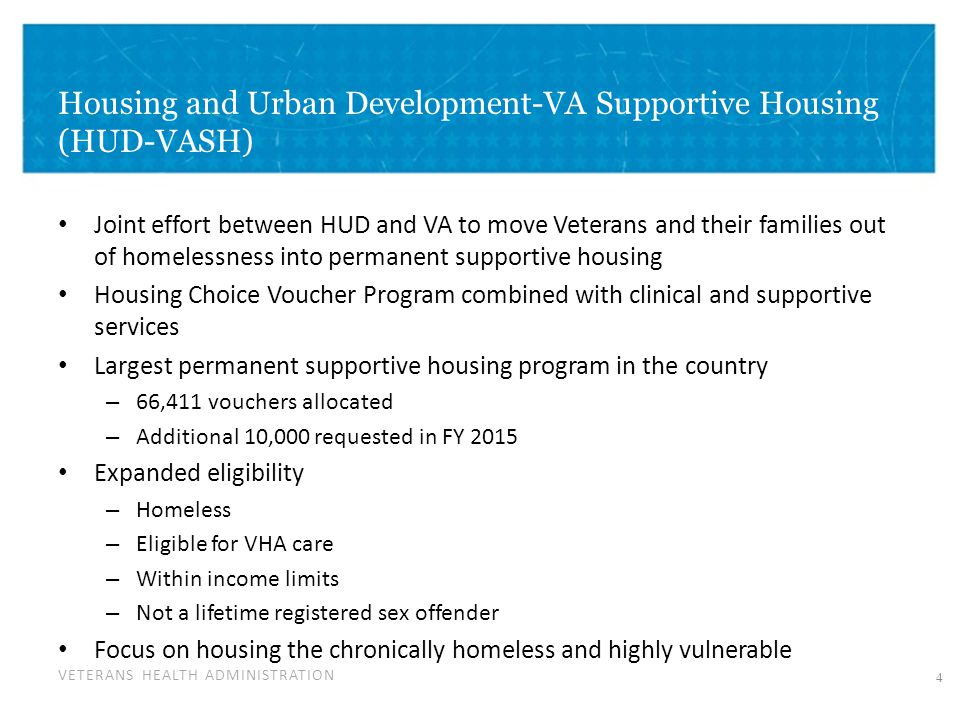 VETERANS HEALTH ADMINISTRATION Housing and Urban Development-VA Supportive Housing (HUD-VASH) Joint effort between HUD and VA to move Veterans and their families out of homelessness into permanent supportive housing Housing Choice Voucher Program combined with clinical and supportive services Largest permanent supportive housing program in the country – 66,411 vouchers allocated – Additional 10,000 requested in FY 2015 Expanded eligibility – Homeless – Eligible for VHA care – Within income limits – Not a lifetime registered sex offender Focus on housing the chronically homeless and highly vulnerable 4