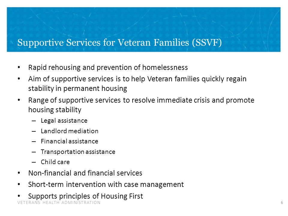 VETERANS HEALTH ADMINISTRATION Supportive Services for Veteran Families (SSVF) Rapid rehousing and prevention of homelessness Aim of supportive services is to help Veteran families quickly regain stability in permanent housing Range of supportive services to resolve immediate crisis and promote housing stability – Legal assistance – Landlord mediation – Financial assistance – Transportation assistance – Child care Non-financial and financial services Short-term intervention with case management Supports principles of Housing First 6