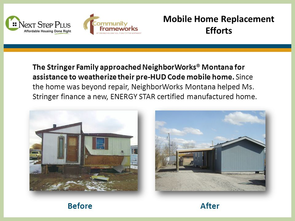 Mobile Home Replacement Efforts The Stringer Family approached NeighborWorks® Montana for assistance to weatherize their pre-HUD Code mobile home.