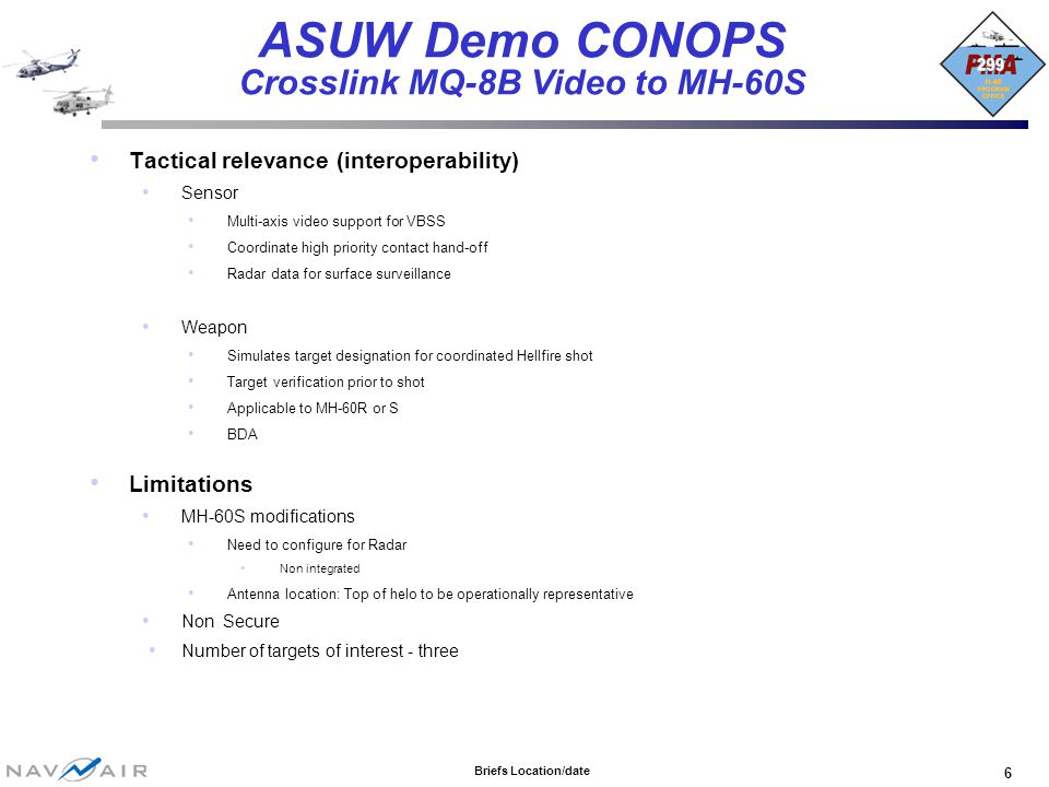 Briefs Location/date 6 ASUW Demo CONOPS Crosslink MQ-8B Video to MH-60S Tactical relevance (interoperability) Sensor Multi-axis video support for VBSS