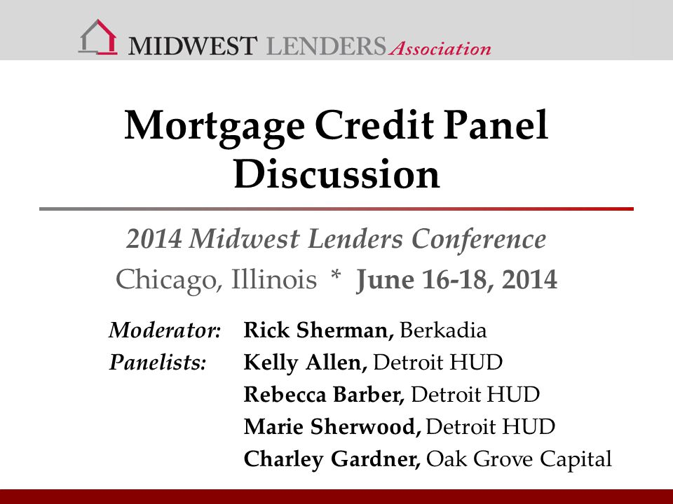 Mortgage Credit Panel Discussion 2014 Midwest Lenders Conference Chicago, Illinois * June 16-18, 2014 Moderator: Rick Sherman, Berkadia Panelists:Kelly Allen, Detroit HUD Rebecca Barber, Detroit HUD Marie Sherwood, Detroit HUD Charley Gardner, Oak Grove Capital