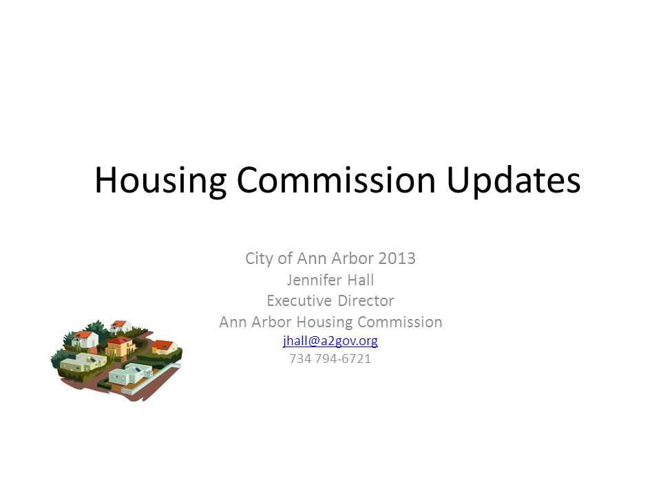 Housing Commission Updates City of Ann Arbor 2013 Jennifer Hall Executive Director Ann Arbor Housing Commission jhall@a2gov.org 734 794-6721