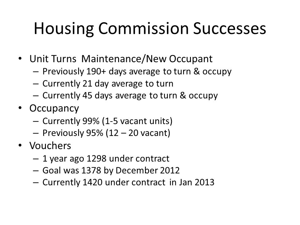 Housing Commission Successes Unit Turns Maintenance/New Occupant – Previously 190+ days average to turn & occupy – Currently 21 day average to turn – Currently 45 days average to turn & occupy Occupancy – Currently 99% (1-5 vacant units) – Previously 95% (12 – 20 vacant) Vouchers – 1 year ago 1298 under contract – Goal was 1378 by December 2012 – Currently 1420 under contract in Jan 2013